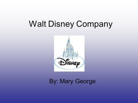 Walt Disney Company By: Mary George. How he started Walt Disney is known as one of America's most adored visionaries and entrepreneurs. He decided to.