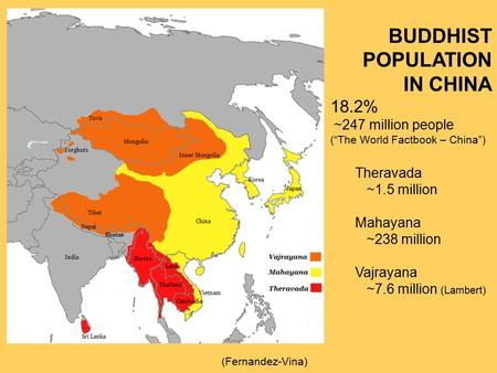 "BUDDHIST POPULATION IN CHINA 18.2% ~247 million people (""The World Factbook – China"") Theravada ~1.5 million Mahayana ~238 million Vajrayana ~7.6 million."