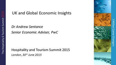 UK and Global Economic Insights Dr Andrew Sentance Senior Economic Adviser, PwC Hospitality and Tourism Summit 2015 London, 30 th June 2015.
