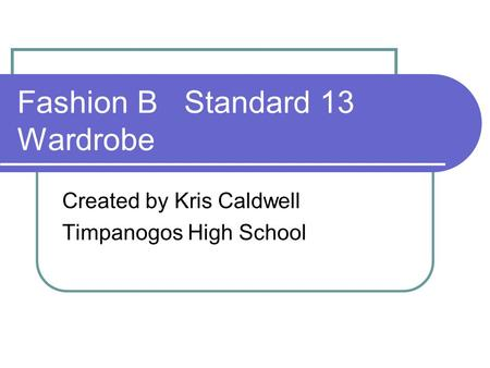 Fashion B Standard 13 Wardrobe Created by Kris Caldwell Timpanogos High School.