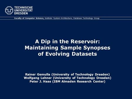A Dip in the Reservoir: Maintaining Sample Synopses of Evolving Datasets Rainer Gemulla (University of Technology Dresden) Wolfgang Lehner (University.