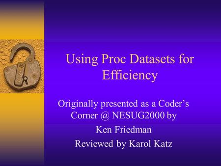 Using Proc Datasets for Efficiency Originally presented as a Coder's NESUG2000 by Ken Friedman Reviewed by Karol Katz.