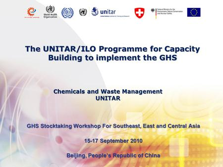 The UNITAR/ILO Programme for Capacity Building to implement the GHS GHS Stocktaking Workshop For Southeast, East and Central Asia 15-17 September 2010.