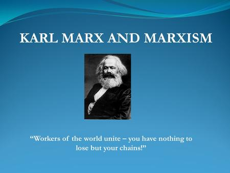 "KARL MARX AND MARXISM ""Workers of the world unite – you have nothing to lose but your chains!"""