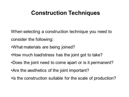 When selecting a construction technique you need to consider the following: What materials are being joined? How much load/stress has the joint got to.