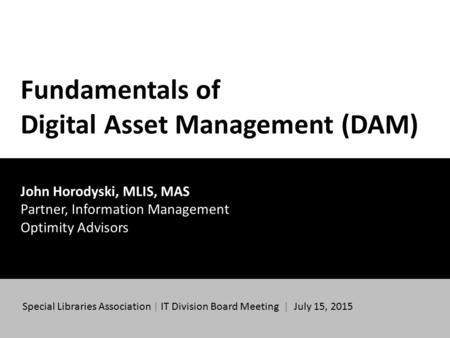 Fundamentals of Digital Asset Management (DAM) John Horodyski, MLIS, MAS Partner, Information Management Optimity Advisors Special Libraries Association.