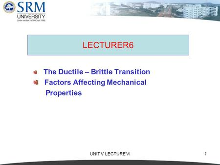 UNIT V LECTURE VI1 LECTURER6 The Ductile – Brittle Transition Factors Affecting Mechanical Properties.