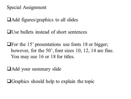Special Assignment  Add figures/graphics to all slides  Use bullets instead of short sentences  For the 15' presentations use fonts 18 or bigger; however,