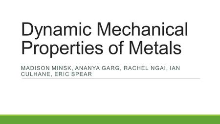 Dynamic Mechanical Properties of Metals MADISON MINSK, ANANYA GARG, RACHEL NGAI, IAN CULHANE, ERIC SPEAR.