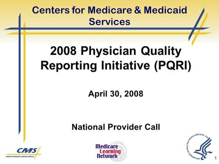 1 2008 Physician Quality Reporting Initiative (PQRI) April 30, 2008 National Provider Call Centers for Medicare & Medicaid Services.