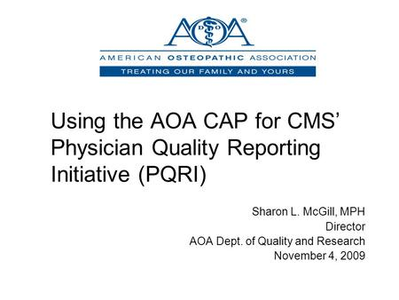 Using the AOA CAP for CMS' Physician Quality Reporting Initiative (PQRI) Sharon L. McGill, MPH Director AOA Dept. of Quality and Research November 4, 2009.