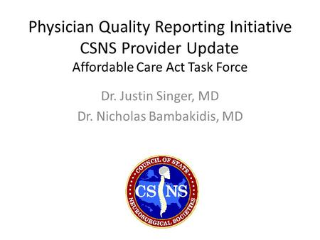 Physician Quality Reporting Initiative CSNS Provider Update Affordable Care Act Task Force Dr. Justin Singer, MD Dr. Nicholas Bambakidis, MD.