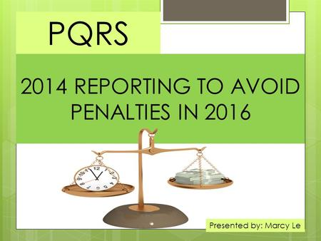 2014 REPORTING TO AVOID PENALTIES IN 2016 PQRS Presented by: Marcy Le.