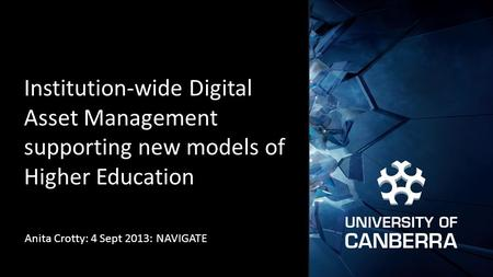 Institution-wide Digital Asset Management supporting new models of Higher Education Anita Crotty: 4 Sept 2013: NAVIGATE.