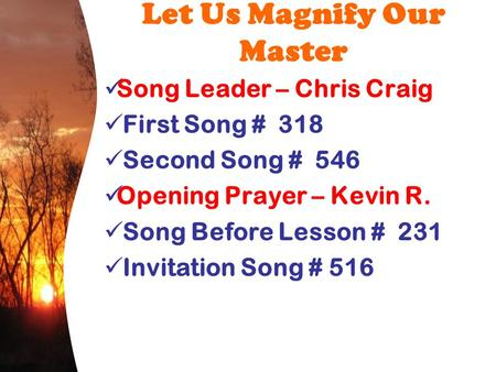 Let Us Magnify Our Master Song Leader – Chris Craig First Song # 318 Second Song # 546 Opening Prayer – Kevin R. Song Before Lesson # 231 Invitation Song.