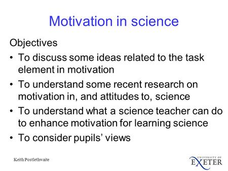 Keith Postlethwaite Motivation in science Objectives To discuss some ideas related to the task element in motivation To understand some recent research.