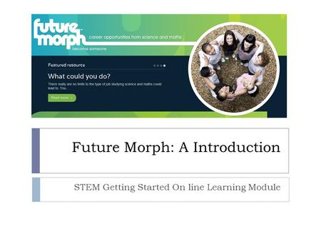 Future Morph: A Introduction STEM Getting Started On line Learning Module.