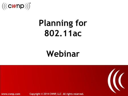 Planning for 802.11ac Webinar www.cwnp.comCopyright © 2014 CWNP, LLC All rights reserved.