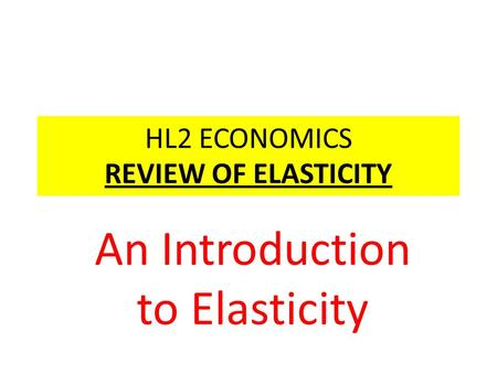 HL2 ECONOMICS REVIEW OF ELASTICITY An Introduction to Elasticity.