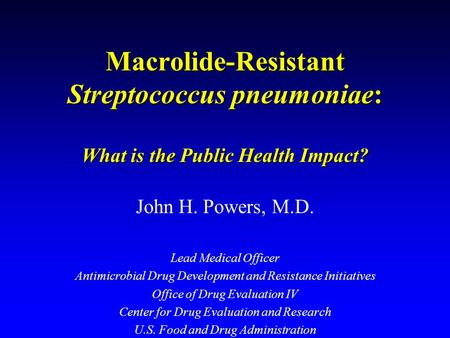 Macrolide-Resistant Streptococcus pneumoniae: What is the Public Health Impact? John H. Powers, M.D. Lead Medical Officer Antimicrobial Drug Development.