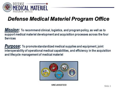 Mission : Mission : To recommend clinical, logistics, and program policy, as well as to support medical materiel development and acquisition processes.
