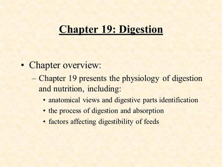 Chapter 19: Digestion Chapter overview: –Chapter 19 presents the physiology of digestion and nutrition, including: anatomical views and digestive parts.