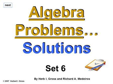 Algebra Problems… Solutions Algebra Problems… Solutions © 2007 Herbert I. Gross Set 6 By Herb I. Gross and Richard A. Medeiros next.