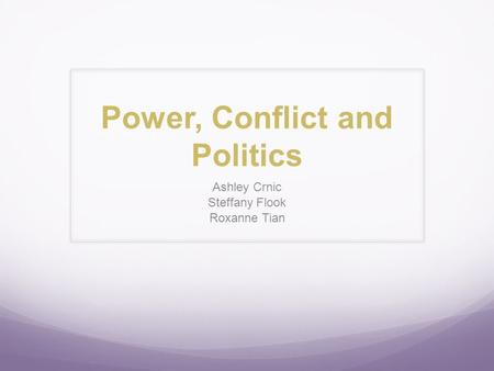 Power, Conflict and Politics Ashley Crnic Steffany Flook Roxanne Tian.