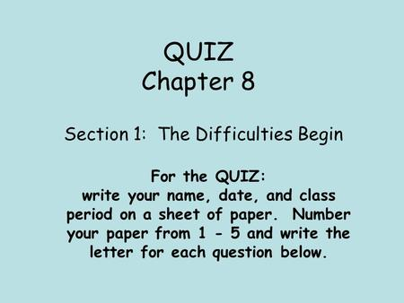 QUIZ Chapter 8 Section 1: The Difficulties Begin For the QUIZ: write your name, date, and class period on a sheet of paper. Number your paper from 1 -