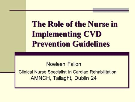 The Role of the Nurse in Implementing CVD Prevention Guidelines Noeleen Fallon Clinical Nurse Specialist in Cardiac Rehabilitation AMNCH, Tallaght, Dublin.