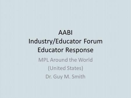 AABI Industry/Educator Forum Educator Response MPL Around the World (United States) Dr. Guy M. Smith.
