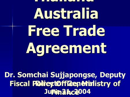 Thailand- Australia Free Trade Agreement Fiscal Policy Office, Ministry of Finance Dr. Somchai Sujjapongse, Deputy Director General June 21, 2004.