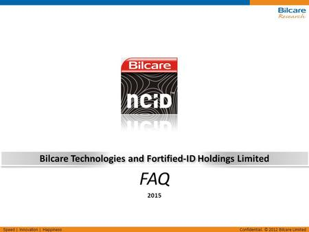 Speed | Innovation | Happiness Confidential. © 2012 Bilcare Limited Bilcare Technologies and Fortified-ID Holdings Limited 2015 FAQ.