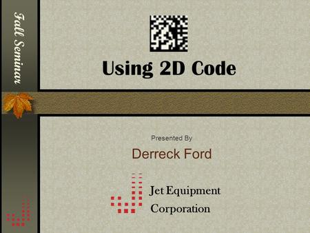 Using 2D Code Presented By Derreck Ford Jet Equipment Corporation Fall Seminar.