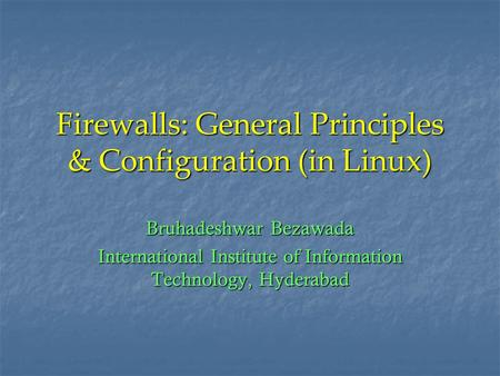 Firewalls: General Principles & Configuration (in Linux) Bruhadeshwar Bezawada International Institute of Information Technology, Hyderabad.