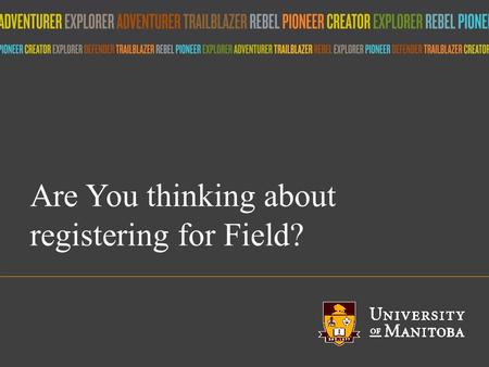Title of presentation umanitoba.ca Are You thinking about registering for Field?