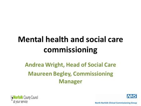 Mental health and social care commissioning Andrea Wright, Head of Social Care Maureen Begley, Commissioning Manager.