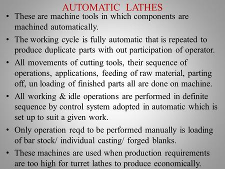 AUTOMATIC LATHES These are machine tools in which components are machined automatically. The working cycle is fully automatic that is repeated to produce.