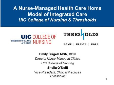 A Nurse-Managed Health Care Home Model of Integrated Care UIC College of Nursing & Thresholds Emily Brigell, MSN, BSN Director Nurse-Managed Clinics UIC.