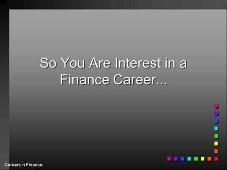 Careers in Finance So You Are Interest in a Finance Career...