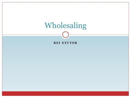 REI ETUTOR Wholesaling. REI eTutor What is Wholesaling? Buy at a discount. Sell at a discount.