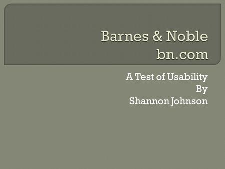 "A Test of Usability By Shannon Johnson.  What is the site's purpose? In their own words: ""Barnes & Noble.com leverages the power of the Barnes & Noble."