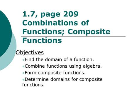 1.7, page 209 Combinations of Functions; Composite Functions Objectives Find the domain of a function. Combine functions using algebra. Form composite.