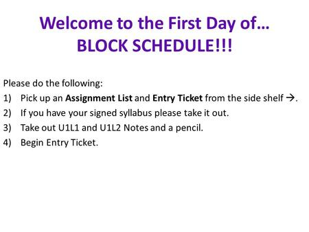 Welcome to the First Day of… BLOCK SCHEDULE!!! Please do the following: 1)Pick up an Assignment List and Entry Ticket from the side shelf . 2)If you have.