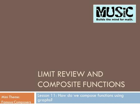 LIMIT REVIEW AND COMPOSITE FUNCTIONS Lesson 11: How do we compose functions using graphs? Mini Theme: Famous Composers.