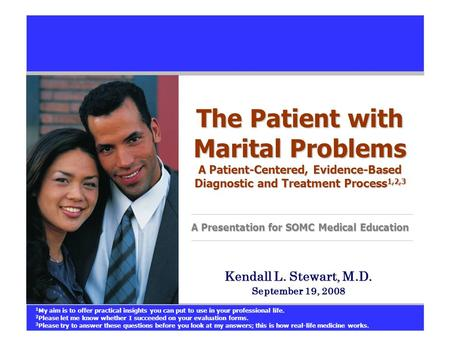 The Patient with Marital Problems A Patient-Centered, Evidence-Based Diagnostic and Treatment Process 1,2,3 A Presentation for SOMC Medical Education Kendall.