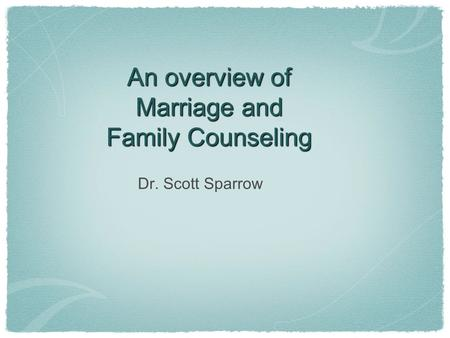 An overview of Marriage and Family Counseling Dr. Scott Sparrow.
