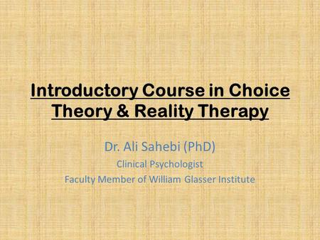 Introductory Course in Choice Theory & Reality Therapy Dr. Ali Sahebi (PhD) Clinical Psychologist Faculty Member of William Glasser Institute.