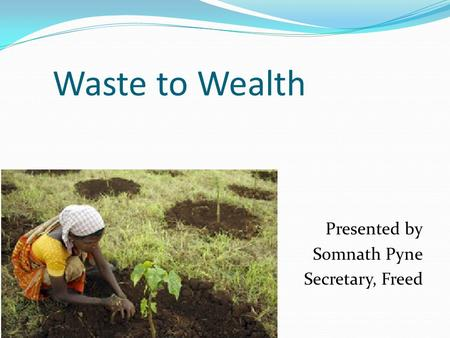 Waste to Wealth Presented by Somnath Pyne Secretary, Freed.