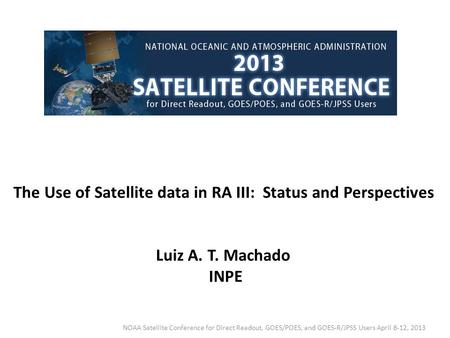 The Use of Satellite data in RA III: Status and Perspectives Luiz A. T. Machado INPE NOAA Satellite Conference for Direct Readout, GOES/POES, and GOES-R/JPSS.